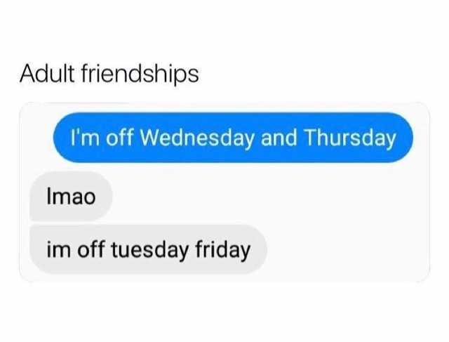 adult-friendships-im-off-wednesday-and-thursday-imao-im-off-tuesday-friday-XoLMB